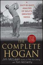 The Complete Hogan:  A Shot-By-Shot Analysis of Golf's Greatest Swing