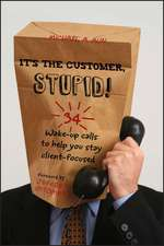 It′s the Customer, Stupid!: 34 Wake–up Calls to Help You Stay Client–Focused