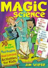 Magic Science: 50 Jaw–Dropping, Mind–Boggling, Head–Scratching Activities for Kids