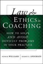 Law and Ethics in Coaching: How to Solve –– and Avoid –– Difficult Problems in Your Practice
