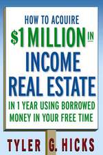 How to Acquire $1–million in Income Real Estate in One Year Using Borrowed Money in Your Free Time