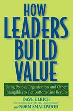 How Leaders Build Value: Using People, Organization, and Other Intangibles to Get Bottom–Line Results