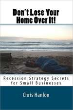 Don't Lose Your Home Over It!:  Recession Strategy Secrets for Small Businesses