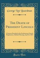 The Death of President Lincoln: A Sermon Preached in the Presbyterian Church, Binghamton, Sabbath Morning, April 16, 1865 (Classic Reprint)