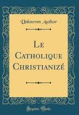 Le Catholique Christianize (Classic Reprint)