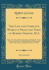 The Life and Complete Works in Prose and Verse of Robert Greene, M.A, Vol. 14 of 14: Plays; A Looking-Glasse for London and England; George A. Greene,