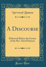 A Discourse: Delivered Before the Society of the REV. David Damon (Classic Reprint)