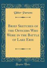 Brief Sketches of the Officers Who Were in the Battle of Lake Erie (Classic Reprint)