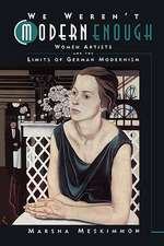 We Weren't Modern Enough:  Woman Artists and the Limits of German Modernism