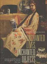 Enchanted Lives, Enchanted Objects – American Women Collectors and the Making of Culture 1800– 1940