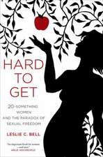 Hard to Get – Twenty–Something Women and the Paradox of Sexual Freedom