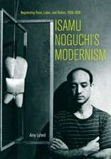 Isamu Noguchi`s Modernism – Negotiating Race, Labor, and Nation, 1930–1950