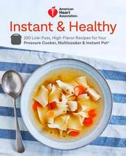 American Heart Association Instant and Healthy: 100 Low-Fuss, Heart-Healthy Recipes for Your Pressure Cooker, Multicooker, and Instant Pot (R)