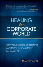 Healing the Corporate World:  How Value-Based Leadership Transforms Business from the Inside Out