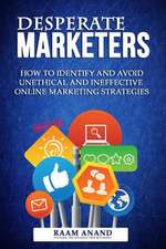 Desperate Marketers - How to Identify and Avoid Unethical and Ineffective Online Marketing Strategies