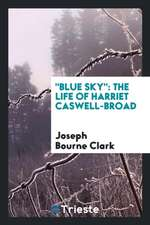 Blue Sky: The Life of Harriet Caswell-Broad