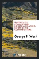 United States Commision on Industrial Relations: Report on the Colorado Strike