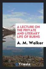 A Lecture on the Private and Literary Life of Burns