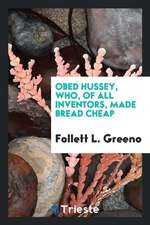 Obed Hussey, Who, of All Inventors, Made Bread Cheap