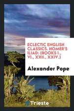 Eclectic English Classics. Homer's Iliad: (books I., VI., XXII., XXIV.)