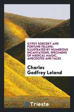 Gypsy Sorcery and Fortune Telling: Illustrated by Numerous Incantations ...