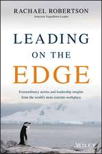 Leading on the Edge: Extraordinary Stories and Leadership Insights from The World′s Most Extreme Workplace