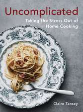 Uncomplicated: Taking the Stress Out of Home Cooking