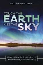 Touch the Earth, Kiss the Sky: Allowing the Rational Mind to Welcome Magic & Spirituality