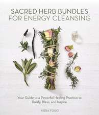 Sacred Herb Bundles for Energy Cleansing: Your Guide to a Powerful Healing Practice to Purify, Bless and Inspire