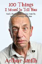 100 Things I Meant to Tell You: Rants, Rhymes & Reportage from the Original Grumpy Old Man