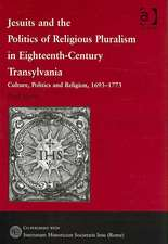 Jesuits and the Politics of Religious Pluralism in Eighteenth-Century Transylvania: Culture, Politics and Religion, 1693-1773
