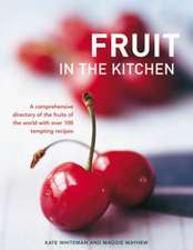 Fruit in the Kitchen:  A Comprehensive Directory of the Fruits of the World with Over 100 Tempting Recipes