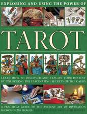 Exploring and Using the Power of Tarot:  Learn How to Discover and Explain Your Destiny by Unlocking the Fascinating Secrets of the Cards