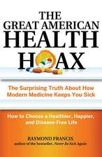 The Great American Health Hoax:  The Surprising Truth about How Modern Medicine Keeps You Sick How to Choose a Healthier, Happier, and Disease-Free Lif