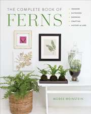 The Complete Book of Ferns: Indoors - Outdoors - Growing - Crafting - History & Lore