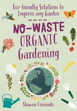 No-Waste Organic Gardening: Eco-Friendly Solutions to Improve Any Garden