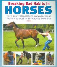 Breaking Bad Habits in Horses:  Tried and Tested Methods of Overcoming Faults and Vices in Both Horse and Rider