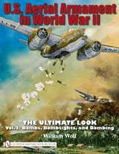 U.S. Aerial Armament in World War II - The Ultimate Look Vol.2:  Bombs, Bombsights, and Bombing