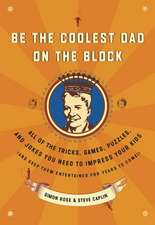 Be the Coolest Dad on the Block:  All of the Tricks, Games, Puzzles and Jokes You Need to Impress Your Kids (and Keep Them Entertained for Years to Com