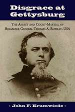 "Disgrace at Gettysburg: ""The Arrest and Court-martial of Brigadier General Thomas A. Rowley, USA"""