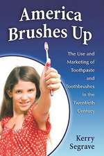 America Brushes Up:  The Use and Marketing of Toothpaste and Toothbrushes in the Twentieth Century