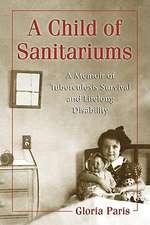 A Child of Sanitariums:  A Memoir of Tuberculosis Survival and Lifelong Disability