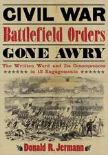 Civil War Battlefield Orders Gone Awry:  The Written Word and Its Consequences in 13 Engagements
