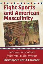 Fight Sports in America Violent Rites of Manhood from 1607 to the Present