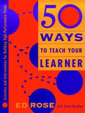 50 Ways to Teach Your Learner: Activities and Interventions for Building High–Performance Teams