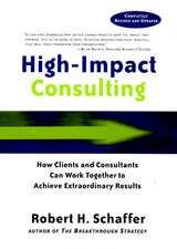 High–Impact Consulting: How Clients and Consultants Can Work Together to Achieve Extraordinary Results