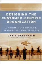 Designing the Customer–Centric Organization: A Guide to Strategy, Structure, and Process