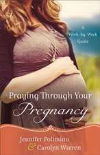 Praying Through Your Pregnancy:  A Week-By-Week Guide