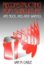 Reconstructing Pop/Subculture: Art, Rock, and Andy Warhol