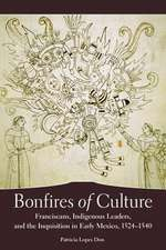 Bonfires of Culture:  Franciscans, Indigenous Leaders, and the Inquisition in Early Mexico, 1524-1540